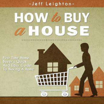 How To Buy A House: First Time Home Buyer's Quick And Easy Guide To Buying A Home