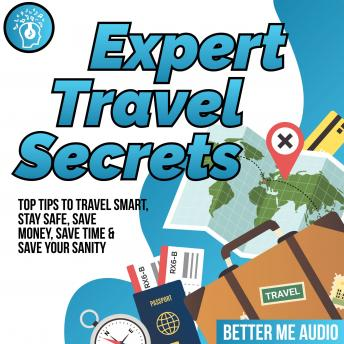 Expert Travel Secrets: Top Tips to Travel Smart, Stay Safe, Save Money, Save Time & Save Your Sanity