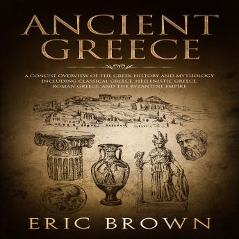 Ancient Greece: A Concise Overview of the Greek History and Mythology Including Classical Greece, Hellenistic Greece, Roman Greece and The Byzantine Empire