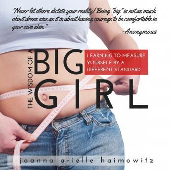 Wisdom of a Big Girl: Learning to Measure Yourself by a Different Standard, Joanna Arielle Haimowitz