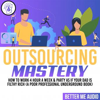 Outsourcing Mastery: How to Work 4 Hour A Week & Party As If Your Dad Is Filthy Rich (A Poor Professional Underground Book)