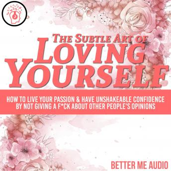 The Subtle Art of Loving Yourself: How to Live Your Passion & Have Unshakeable Confidence By Not Giving A F*ck About Other People's Opinions