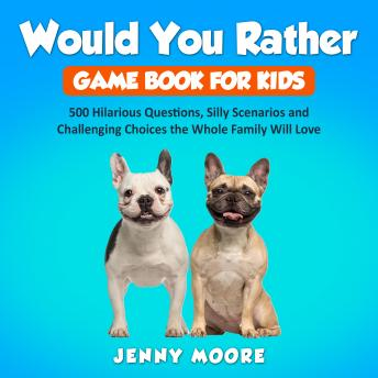Download Would You Rather Game Book for Kids: 500 Hilarious Questions, Silly Scenarios and Challenging Choices the Whole Family Will Love by Jenny Moore