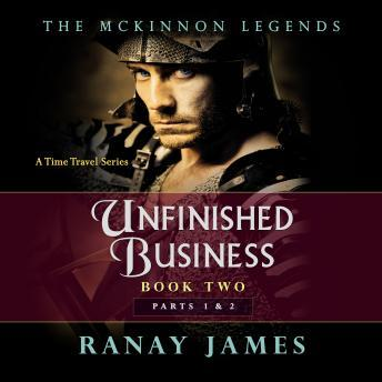 Unfinished Business: Book 2 Parts 1 and 2 The McKinnon Legends (A Time Travel Series), Ranay James