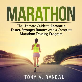Marathon: The Ultimate Guide to Become a Faster, Stronger Runner with a Complete Marathon Training Program