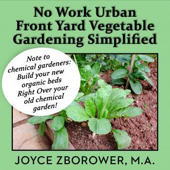 No Work Urban Front Yard Vegetable Gardening Simplified -- The Easiest Way to Get Fresh Tasty Organic Veggies for Your Whole Family and Other Gardening Information