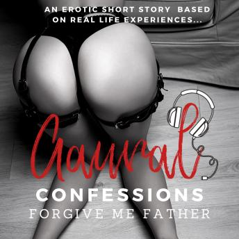 Forgive me Father: An Erotic True Confession