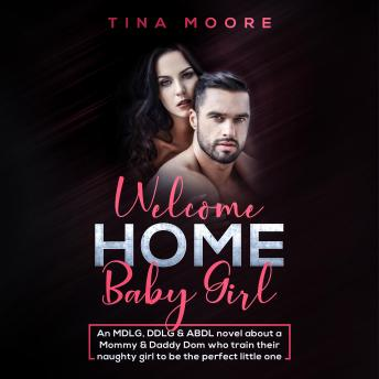 Welcome Home, Baby Girl: An MDLG, DDLG & ABDL novel about a Mommy & Daddy Dom who train their naughty girl to be the perfect little one, Tina Moore