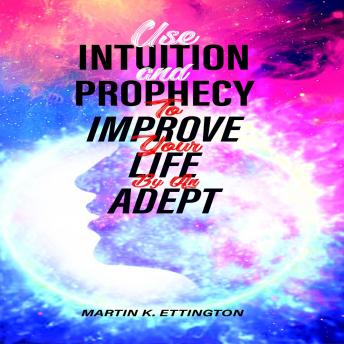 Use Intuition and Prophecy To Improve Your Life-By An Adept