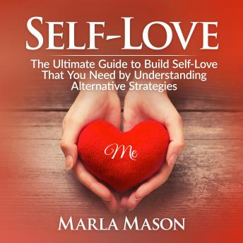 Self-Love: The Ultimate Guide to Build Self-Love That You Need by Understanding Alternative Strategies