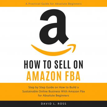 How to Sell on Amazon FBA: Step by Step Guide on How to Build a Sustainable Online Business With Amazon FBA for Absolute Beginners