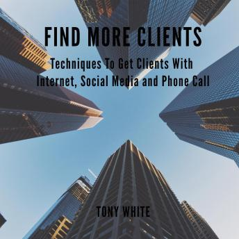 FIND MORE CLIENTS Techniques To Get Clients With Internet, Social Media and Phone Call