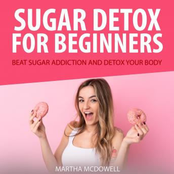 Sugar Detox for Beginners: Beat Sugar Addiction and Detox Your Body