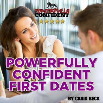 Powerfully Confident First Dates: Dating Confidence for Men