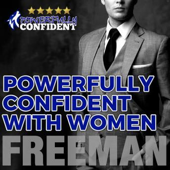 Powerfully Confident with Women: How to Develop Magnetically Attractive Self Confidence