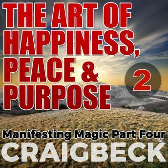 Art of Happiness, Peace & Purpose: Manifesting Magic Part 2, Craig Beck