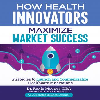Download How Health Innovators Maximize Market Success by Dr. Roxie Mooney