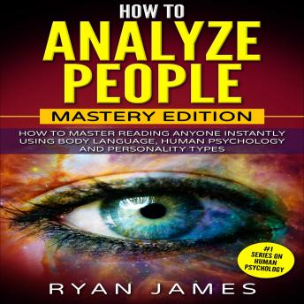 How to Analyze People: Mastery Edition - How to Master Reading Anyone Instantly Using Body Language, Human Psychology and Personality Types