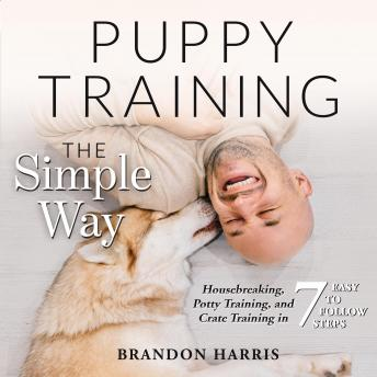 Download Puppy Training the Simple Way: Housebreaking, Potty Training and Crate Training in 7 Easy-to-Follow Steps by Brandon Harris