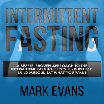 Intermittent Fasting: A Simple, Proven Approach to the Intermittent Fasting Lifestyle - Burn Fat, Bu