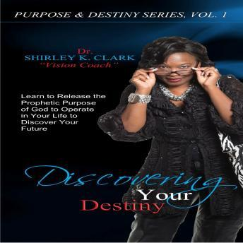 Discovering Your Destiny: Learn to Release the Prophetic Purpose of God to Operate in your Life to Discover your Future, Dr. Shirley K. Clark