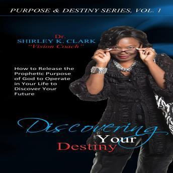 Living Your Destiny: Learn How to Release the Favor of God While Walking Out Your Purpose, Dr. Shirley K. Clark
