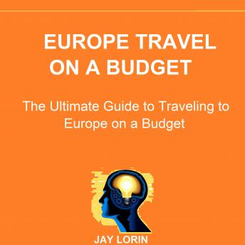 Download Europe Travel on a Budget: The Ultimate Guide to Traveling to Europe on a Budget by Jay Lorin