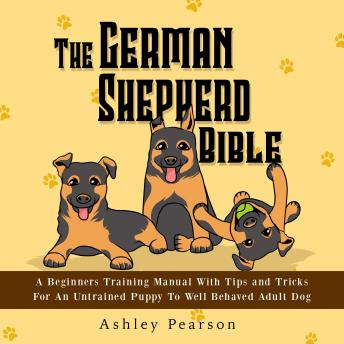 Download German Shepherd Bible - A Beginners Training Manual With Tips and Tricks For An Untrained Puppy To Well Behaved Adult Dog by Ashley Pearson