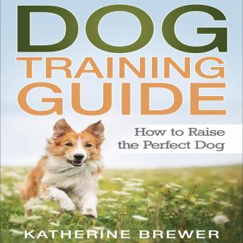 Download Dog Training Guide: How to Raise the Perfect Dog by Katherine Brewer
