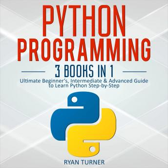 Python Programming: 3 books in 1 - Ultimate Beginner's, Intermediate & Advanced Guide to Learn Python Step-by-Step