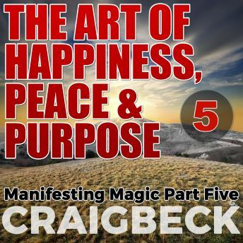 Art of Happiness, Peace & Purpose: Manifesting Magic Part 5, Craig Beck