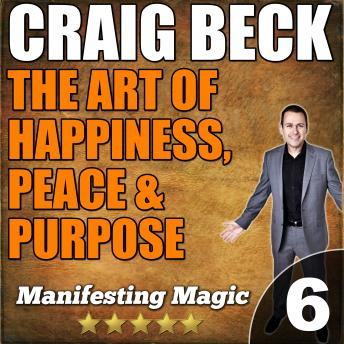 Art of Happiness, Peace & Purpose: Manifesting Magic Part 6, Craig Beck