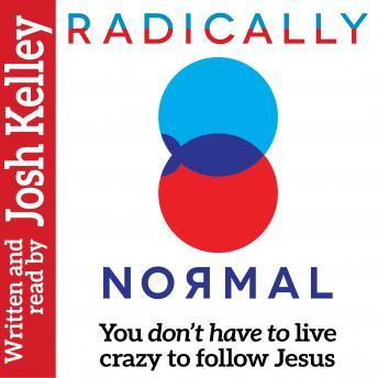 Radically Normal: You Don't Have to Live Crazy to Follow Jesus