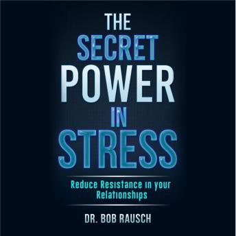 Secret Power In Stress - Reduce Resistance In Your Relationships, Dr. Robert Rausch