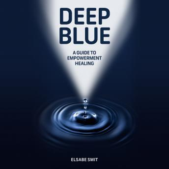 Deep Blue: A Guide to Empowerment Healing, Elsabe Smit