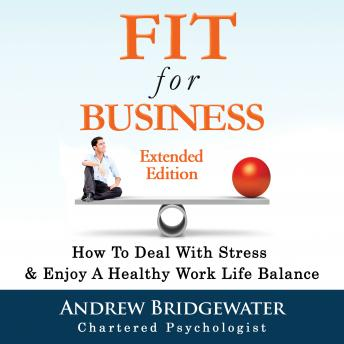 Fit For Business: How To Deal With Stress & Create A Healthy Work Life Balance, Andrew Bridgewater