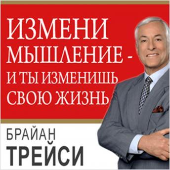 Change Your Thinking, Change Your Life: How to Unlock Your Full Potential for Success and Achievement [Russian Edition], Brian Tracy