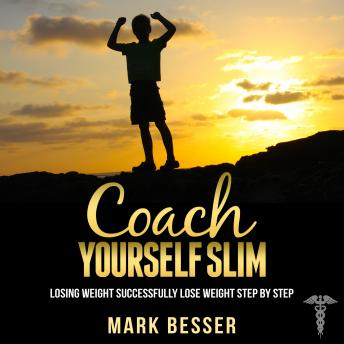 Coach Yourself Slim: Losing weight successfully - lose weight step by step., Mark Besser