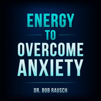 Energy To Overcome Anxiety, Dr. Bob Rausch