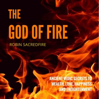 God of Fire: Ancient Vedic Secrets to Wealth, Love, Happiness and Enlightenment, Robin Sacredfire