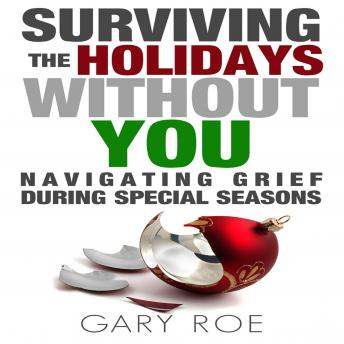 Surviving the Holidays Without You: Navigating Grief During Special Seasons, Gary Roe