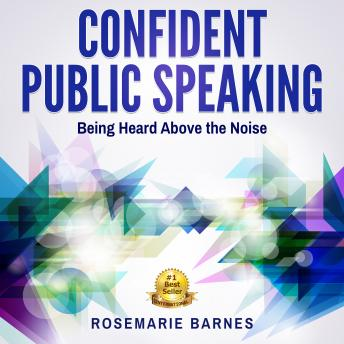 Confident Public Speaking:  Being Heard Above the Noise, Rosemarie Barnes