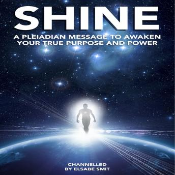 Shine: A Pleiadian Message to Awaken Your True Purpose and Power, Elsabe Smit