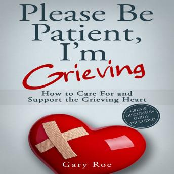 Please Be Patient, I'm Grieving: How to Care for and Support the Grieving Heart, Gary Roe
