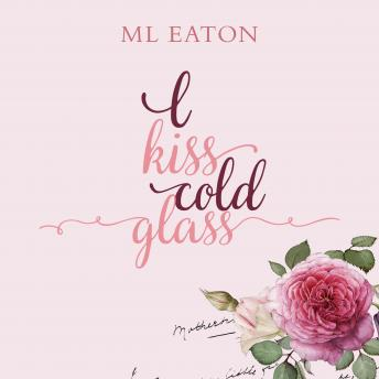 I Kiss Cold Glass, M L Eaton
