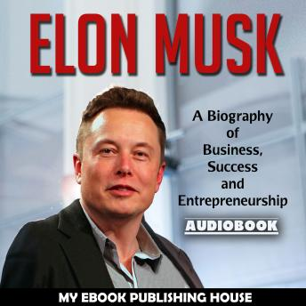 Elon Musk: A Biography of Business, Success and Entrepreneurship (Tesla, SpaceX, Billionaire)