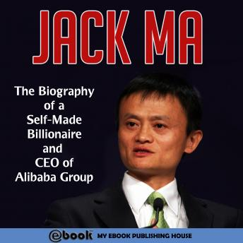 Jack Ma: The Biography of a Self-Made Billionaire and CEO of Alibaba Group
