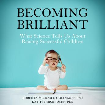 Becoming Brilliant: What Science Tells Us About Raising Successful Children, Kathy Hirsh-Pasek, PhD, Roberta Michnick Golink, PhD