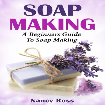 Soap Making: A Beginners Guide To Soap Making, Nancy Ross