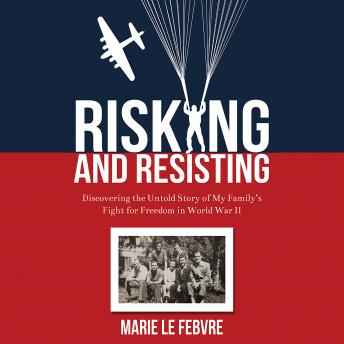 Risking and Resisting: Discovering the Untold Story of My Family's Fight for Freedom in World War II, Marie LeFebvre